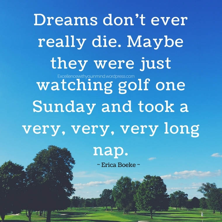Dreams don't ever really die. Maybe they were just watching golf one Sunday and took a very, very, very long nap.