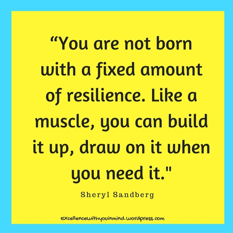 """You are not born with a fixed amount of resilience. Like a muscle, you can build it up, draw on it when you need it.%22"