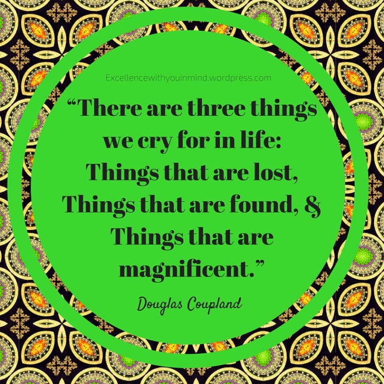 """There are three things we cry for in life_ things that are lost, things that are found, and things that are magnificent."""