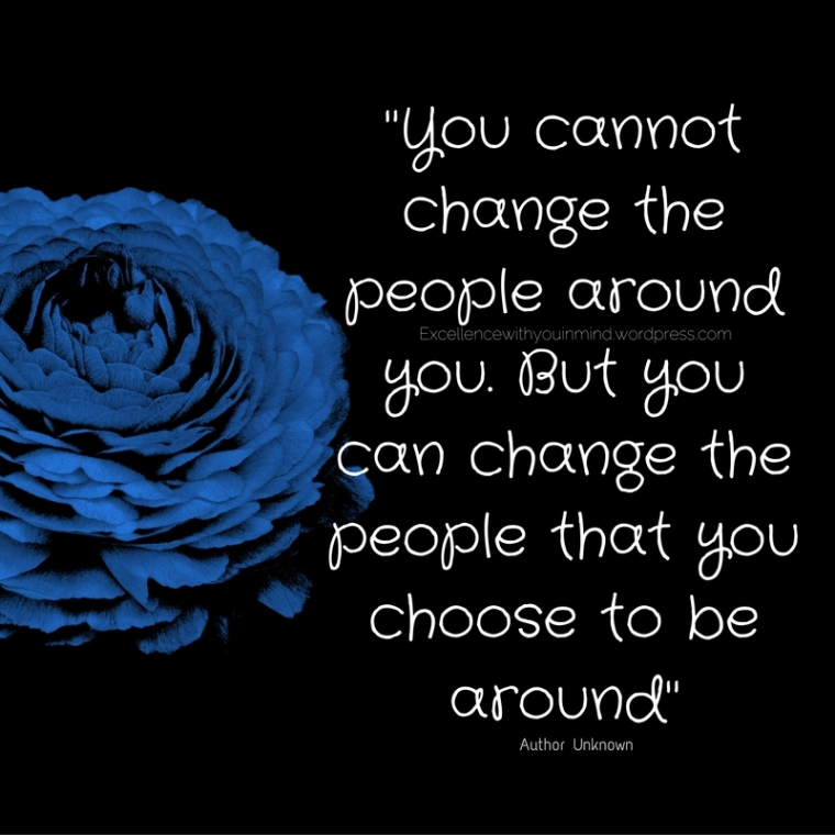 %22You cannot change the people around you. But you can change the people that you choose to be around%22