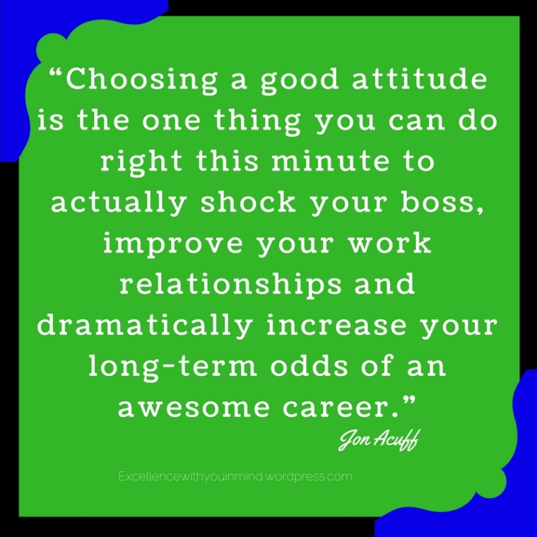 """Choosing a good attitude is the one thing you can do right this minute to actually shock your boss, improve your work relationships and dramatically increase your long-term odds of an awesome career.""1.jpg"
