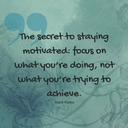 The secret to staying motivated_ focus on what you're doing, not what you're trying to achieve.