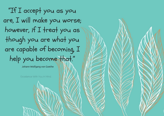 if-i-accept-you-as-you-are-i-will-make-you-worse-however-if-i-treat-you-as-though-you-are-what-you-are-capable-of-becoming-i-help-you-become-that