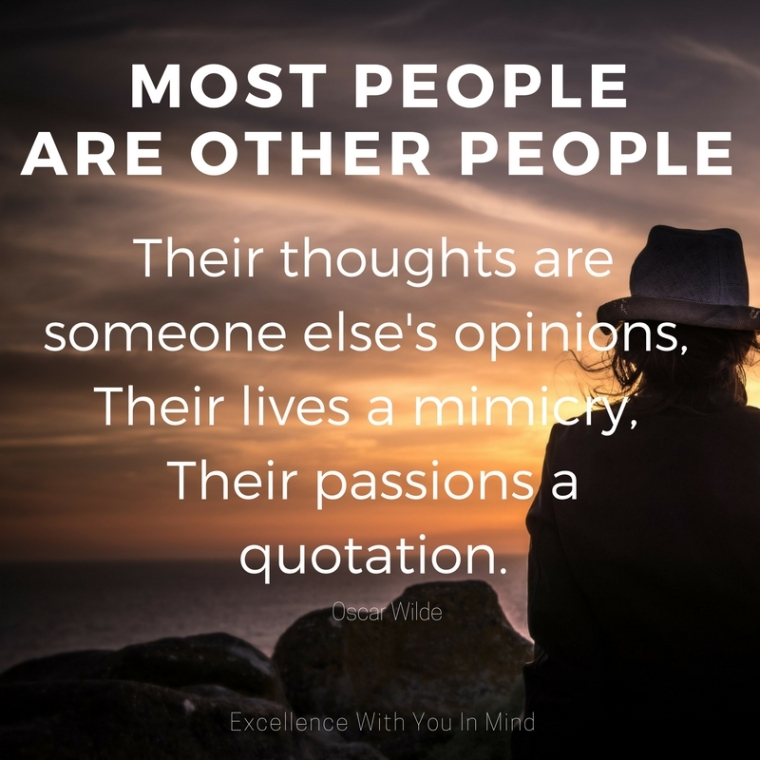 """Most people are other people. Their thoughts are someone else's opinions, their lives a mimicry, their passions a quotation."".jpg"