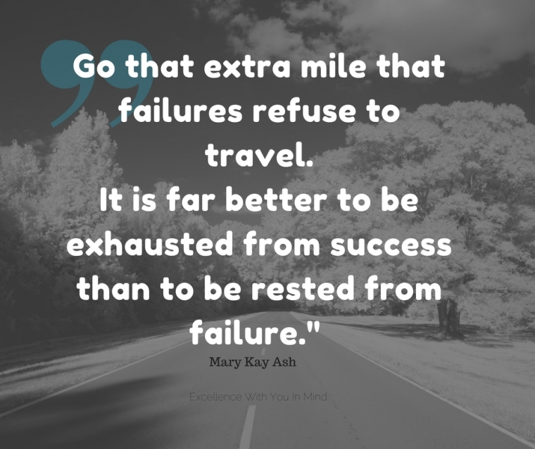 go-that-extra-mile-that-failures-refuse-to-travel-it-is-far-better-to-be-exhausted-from-success-than-to-be-rested-from-failure-%22-mary-kay-ashadd-heading
