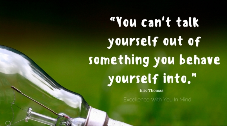 you-cant-talk-yourself-out-of-something-you-behave-yourself-into-eric-thomas